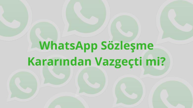WhatsApp sözleşme kararından vazgeçti mi?