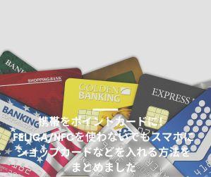 携帯をポイントカードに!FeliCa/NFCを使わないでもスマホにショップカードなどを入れる方法をまとめました
