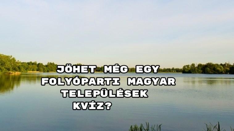 Jöhet még egy Folyóparti magyar települések kvíz? Mutatjuk a kérdéseket!