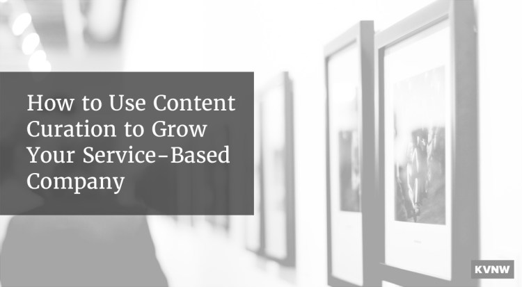 How to Use Content Curation to Grow Your Service-Based Company