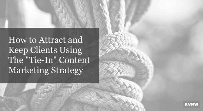 "How to Attract and Keep Clients Using The ""Tie-In"" Content Marketing Strategy"