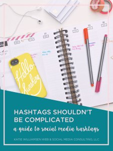 Hashtags Shouldn't Be Complicated // A Guide to Social Media Hashtags // Katie Williamsen Web & Social Media Consulting, LLC