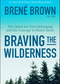 Braving the Wilderness: The Quest for True Belonging and the Courage to Stand Alone By: Brené Brown