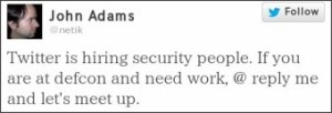 @netik: Twitter is hiring security people. If you are at defcon and need work, @ reply me and let's meet up.