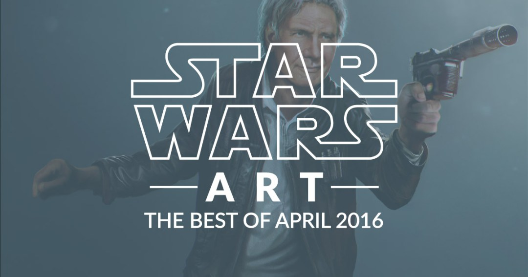 Star Wars Art: The Best Of April 2016