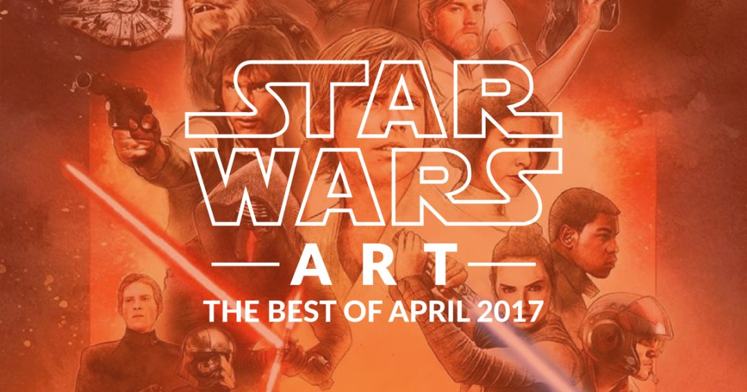 Star Wars Art: The Best Of April 2017