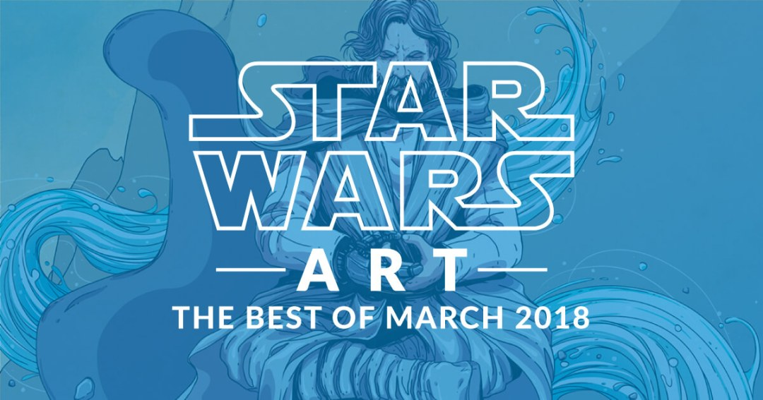 Star Wars Art: The Best Of March 2018