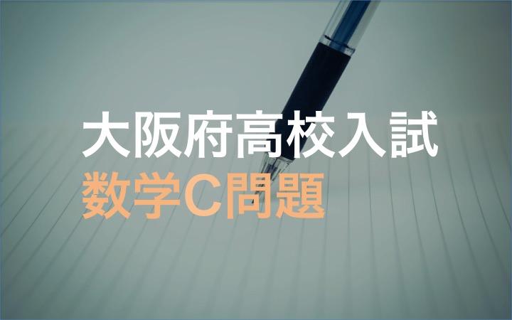 大阪府高校入試数学C問題(2021/07/22記事更新)