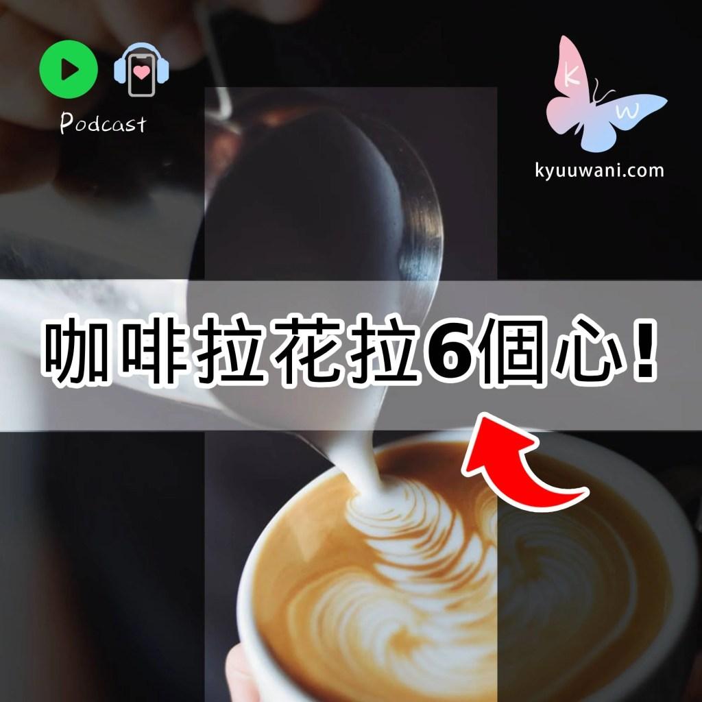 Kyuu & Wani - 咖啡拉花拉6個心!原來拉花咁易|西張東望|Kyuu & Wani|香港Podcast