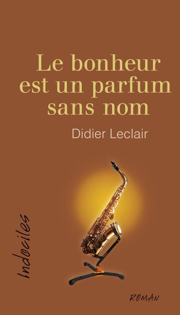 Didier Leclair, Le bonheur est un parfum sans nom, roman, Ottawa, Éditions David, coll. Indociles, 2017, 254 pages, 21,95 $.