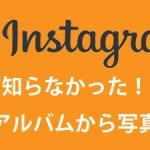 知らなかった!Instagramでアルバムから写真を選ぶ方法!