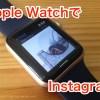 意外と便利!Apple WatchでInstagramのアプリを使ってみた!