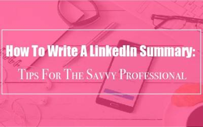 How To Write A LinkedIn Summary: Tips For The Savvy Professional