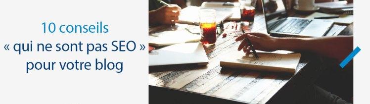 10 conseils « qui ne sont pas SEO » pour votre blog