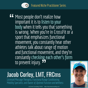 Jacob Corley, Jacob Corley LMT, Jacob Corley LMT FRCms, Licensed Massage Therapist, LMT, Functional Range Conditioning Mobility Specialist, FRCms, Optimal Function and Wellness, Boulder, Boulder Colorado, listen to your body, Practice Niche, niche practitioner, niche marketing