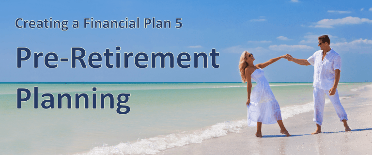 Creating a Financial Plan 5 – Pre-Retirement Planning