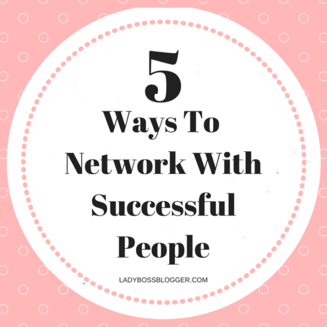 Entrepreneurial resources by female entrepreneurs on ladybossblogger 5 Ways To Network With Successful People