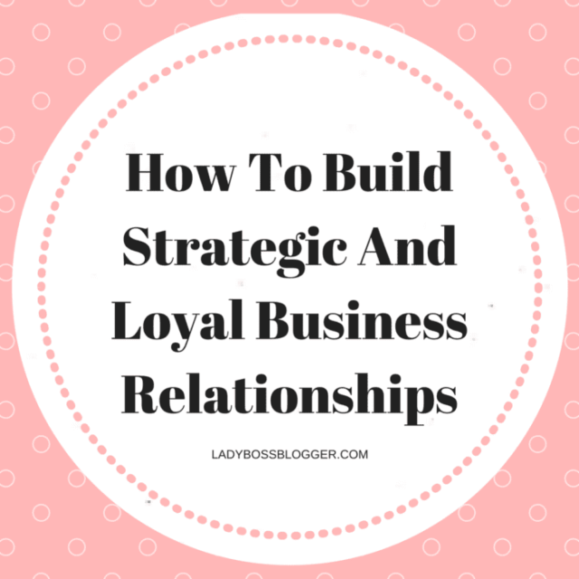 Entrepreneurial resources by female entrepreneurs on ladybossblogger How To Build Strategic And Loyal Business Relationships