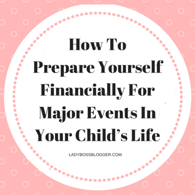 How To Prepare Yourself Financially For Major Events In Your Child's Life