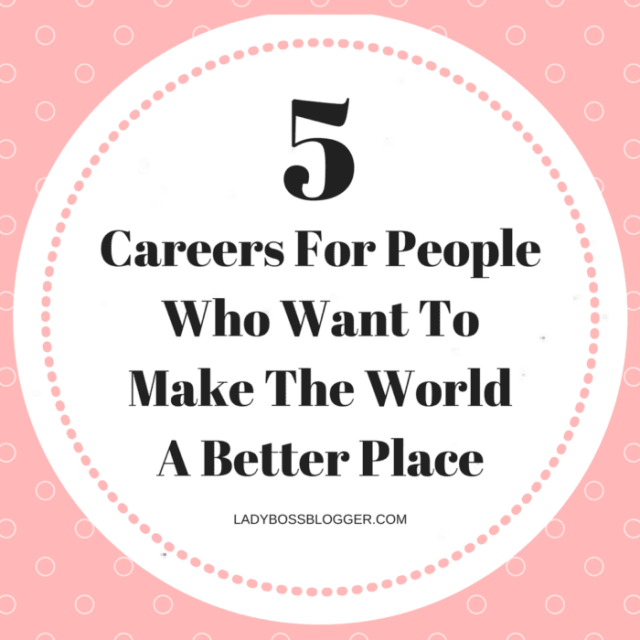 5 Careers For People Who Want To Make The World A Better Place