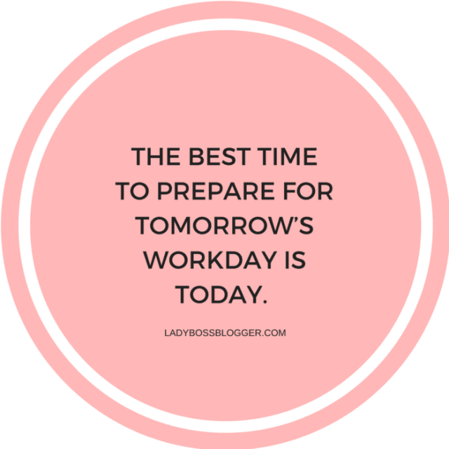 The best time to prepare for tomorrow's workday is today.