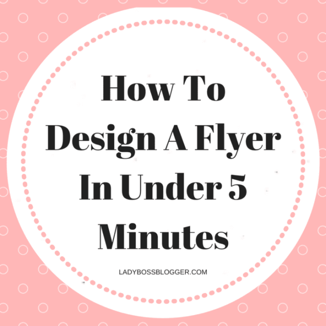 How To Design A Flyer In Under 5 Minutes Female Entrepreneur & Business Tips LadyBossBlogger.com
