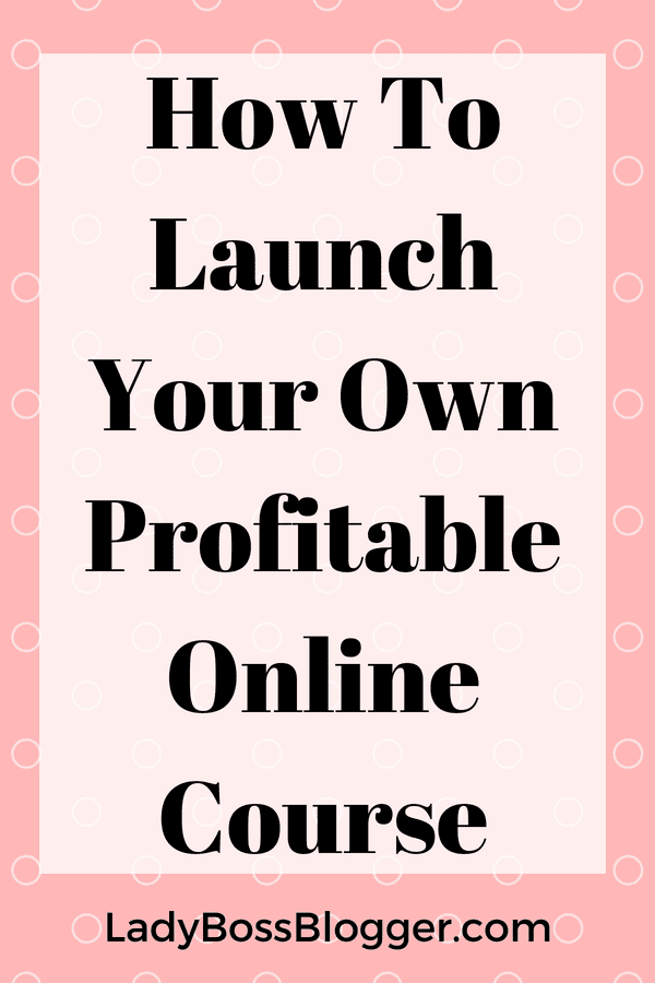 How To Launch Your Own Profitable Online Course LadyBossBlogger.com