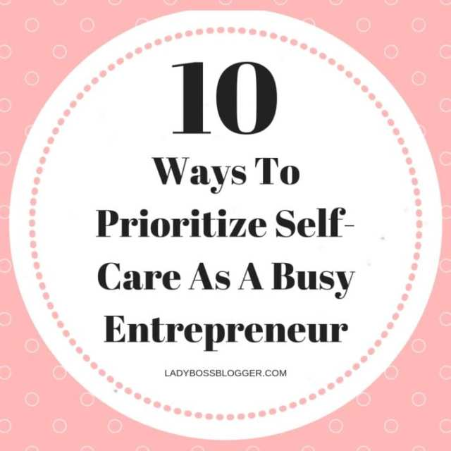 10 Ways To Prioritize Self-Care As A Busy Entrepreneur LadyBossBlogger.com