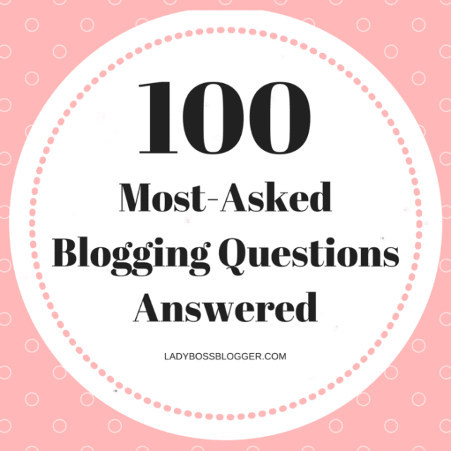100 Most-Asked Blogging Questions Answered LadyBossBlogger.com (2)