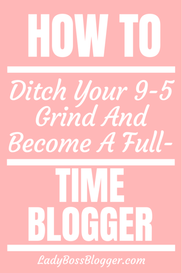 How To Ditch Your 9-5 Grind And Become A Full-Time Blogger ladybossblogger.com