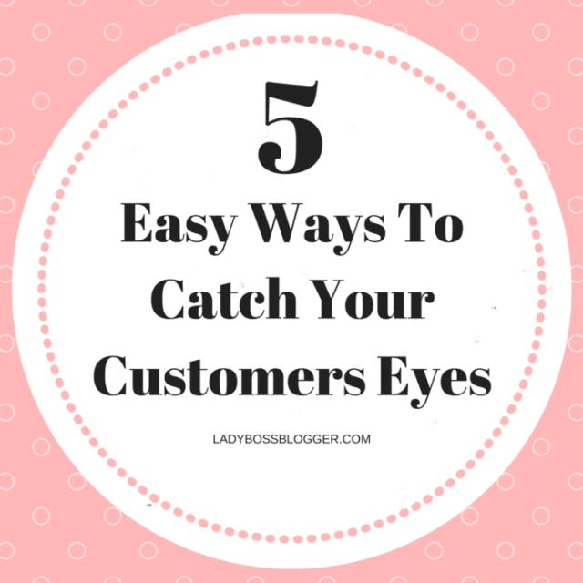 5 Easy Ways To Catch Your Customers Eyes LadyBossBlogger.com