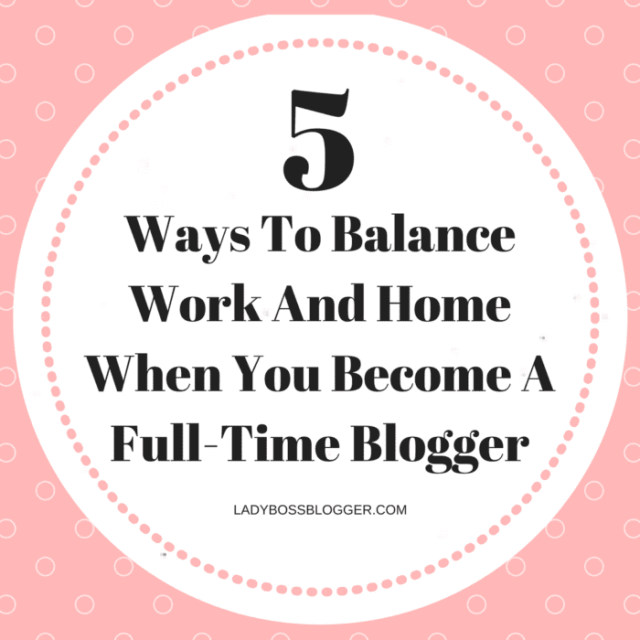 5 Ways To Balance Work And Home When You Become A Full-Time Blogger LadyBossBlogger.com