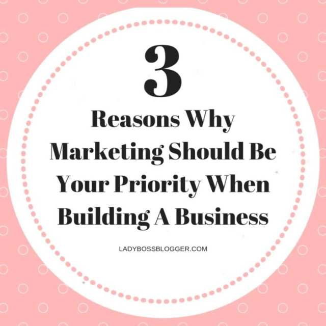 3 Reasons Why Marketing Should Be Your Priority When Building A Business