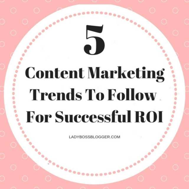 5 Content Marketing Trends To Follow For Successful ROI