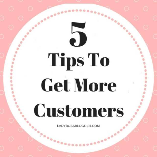 5 Tips To Get More Customers ladyBossBlogger.com