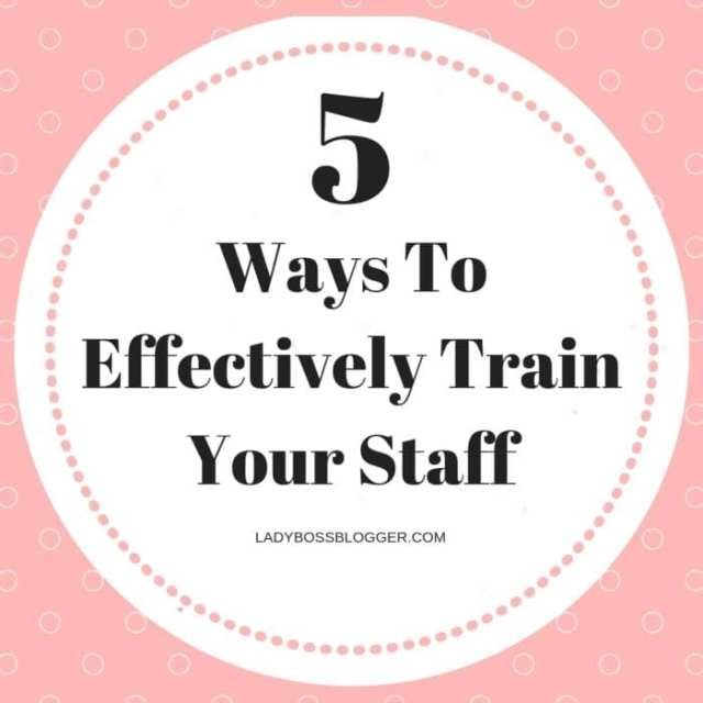 5 Ways To Effectively Train Your Staff ladyBossBlogger.com
