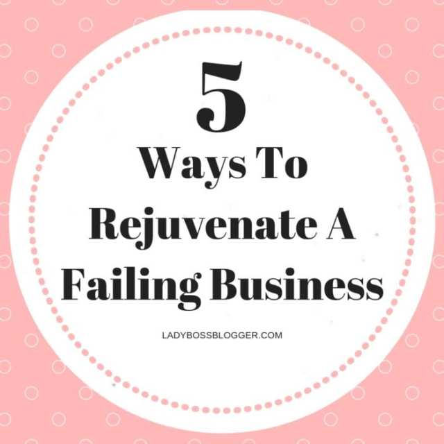 5 Ways To Rejuvenate A Failing Business ladyBossBlogger.com