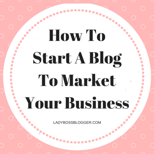 How To Start A Blog To Market Your Business LadyBossBlogger.com