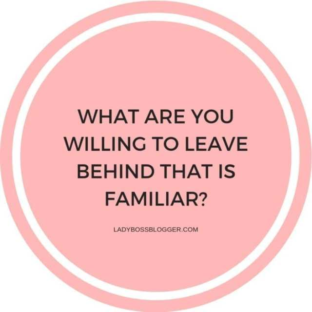 What are you willing to leave behind that is familiar?