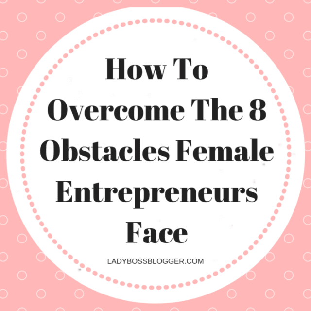 How To Overcome The 8 Obstacles Female Entrepreneurs Face