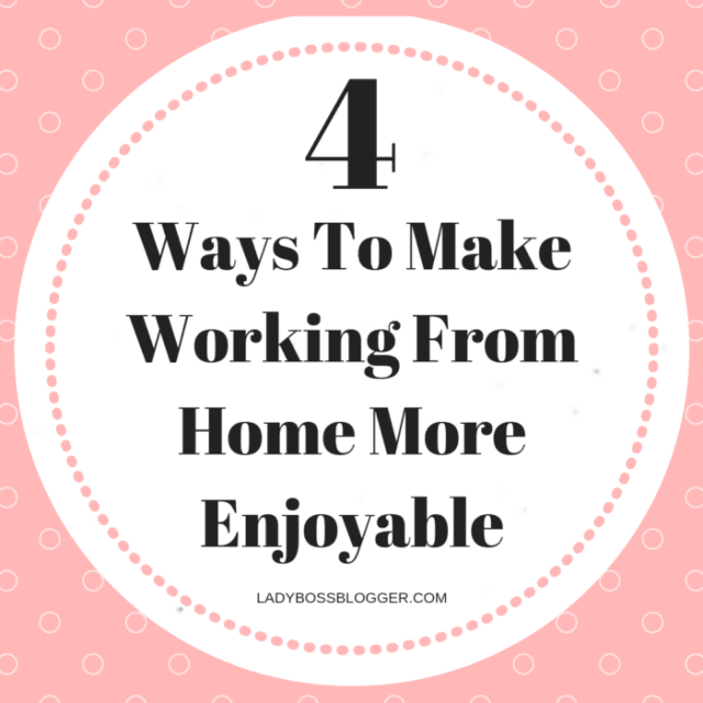 4 Ways To Make Working From Home More Enjoyable