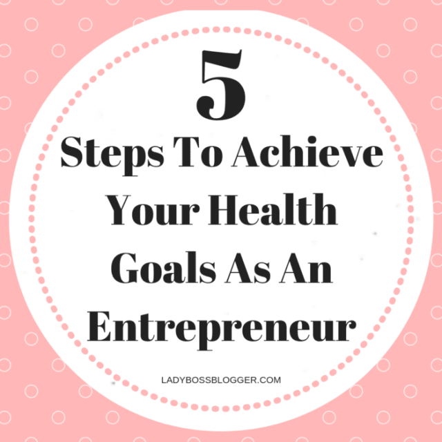 5 Steps To Achieve Your Health Goals As An Entrepreneur
