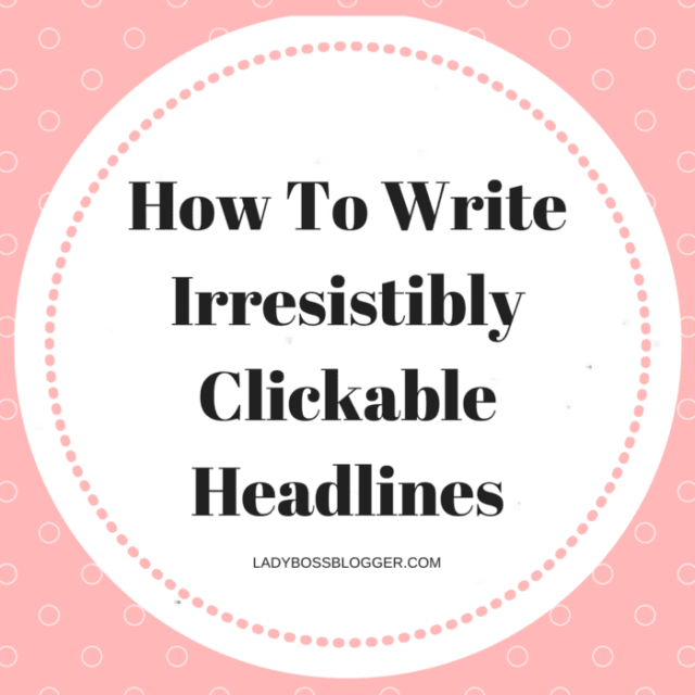 how to write irresistibly clickable headlines ladybossblogger