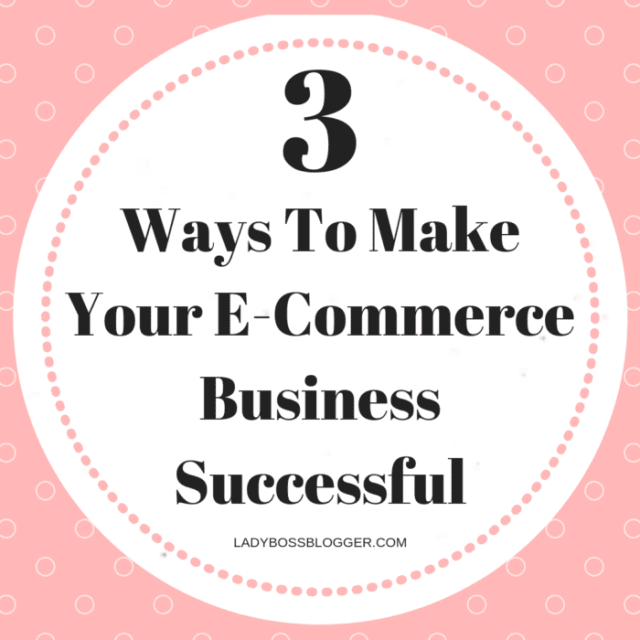 3 Ways To Make Your E-Commerce Business Successful
