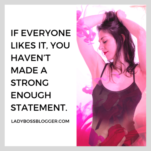 If everyone likes it, you haven't made a strong enough statement. entrepreneur quote on ladybossblogger