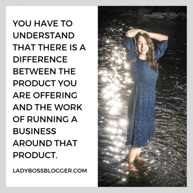 you have to understand that there is a difference between the product you are offering and the work of running a business around that product. entrepreneur advice on ladybossblogger