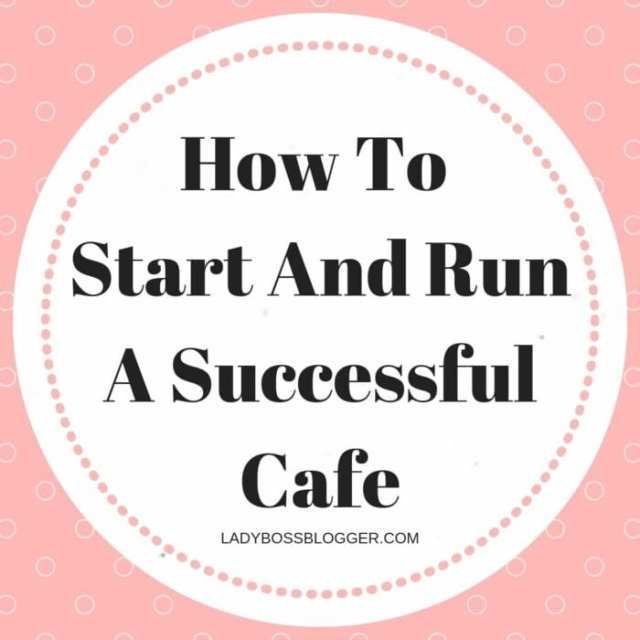 How To Start And Run A Successful Cafe LadyBossBlogger.com