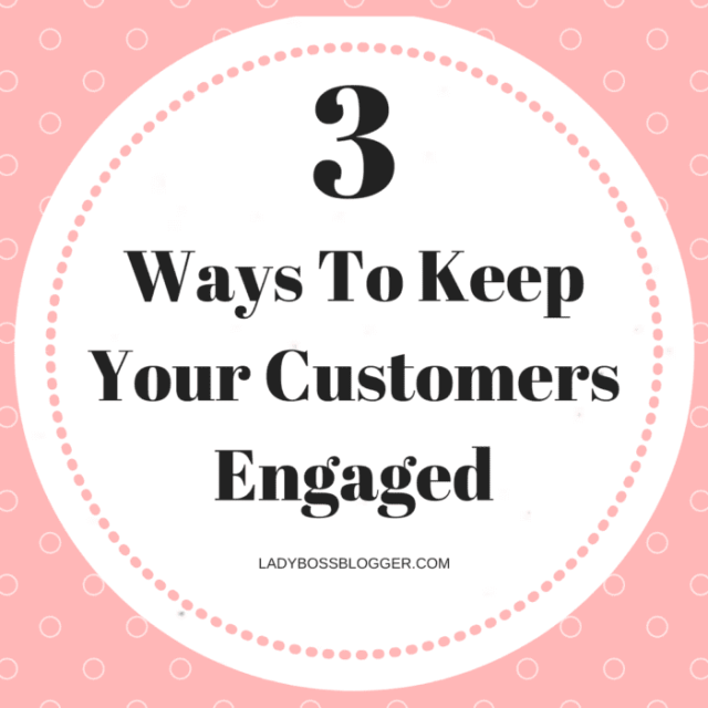 3 Ways To Keep Your Customers Engaged LadyBossBlogger.com