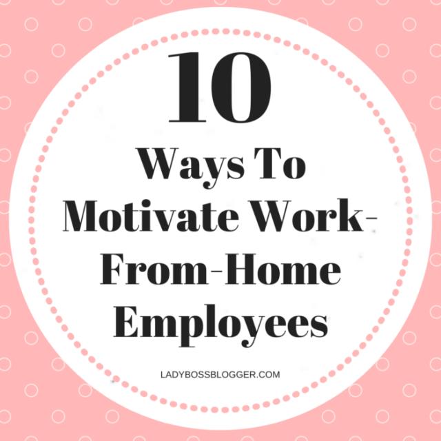 10 Ways To Motivate Work-From-Home EmployeesLadyBossBlogger.com