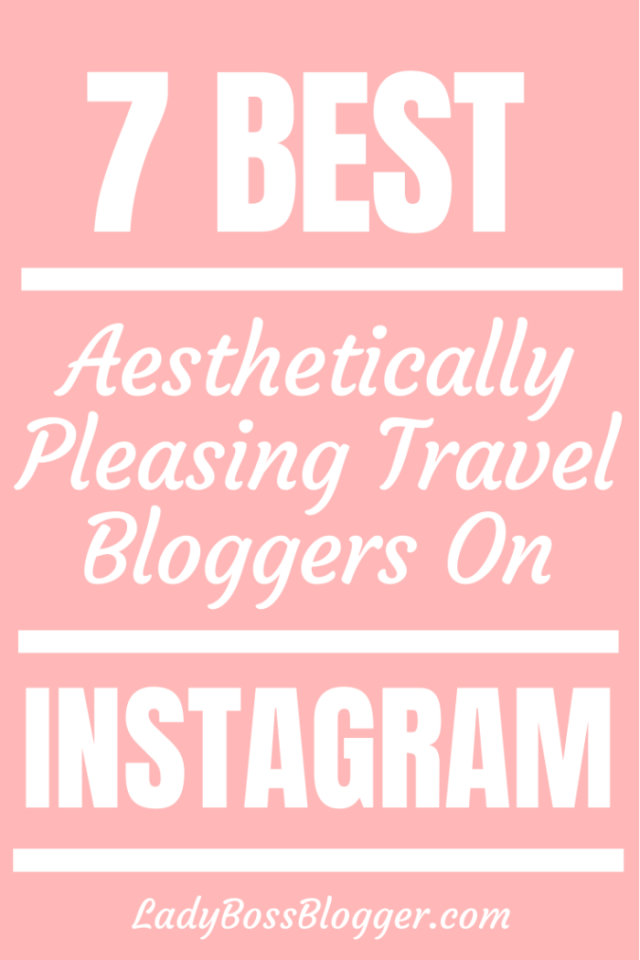 7 Best Aesthetically Pleasing Travel Bloggers On Instagram ladybossblogger.com